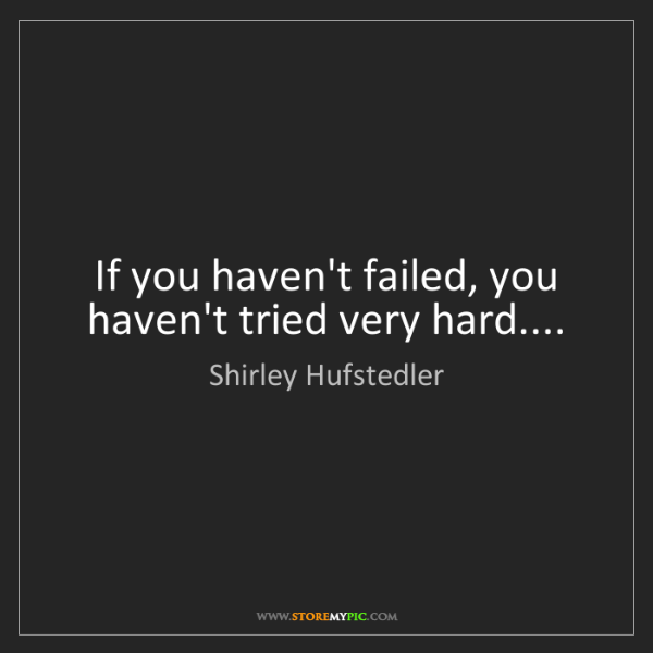 Shirley Hufstedler: If you haven't failed, you haven't tried very hard....