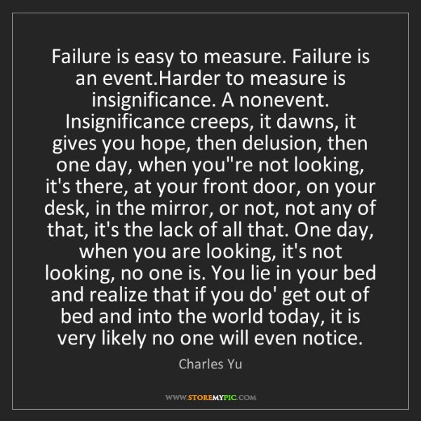 Charles Yu: Failure is easy to measure. Failure is an event.Harder...
