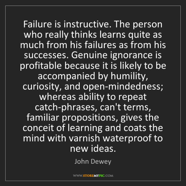 John Dewey: Failure is instructive. The person who really thinks...