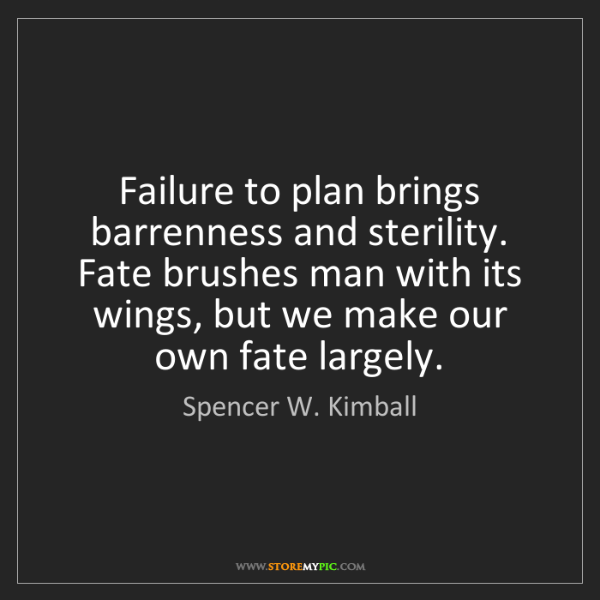 Spencer W. Kimball: Failure to plan brings barrenness and sterility. Fate...
