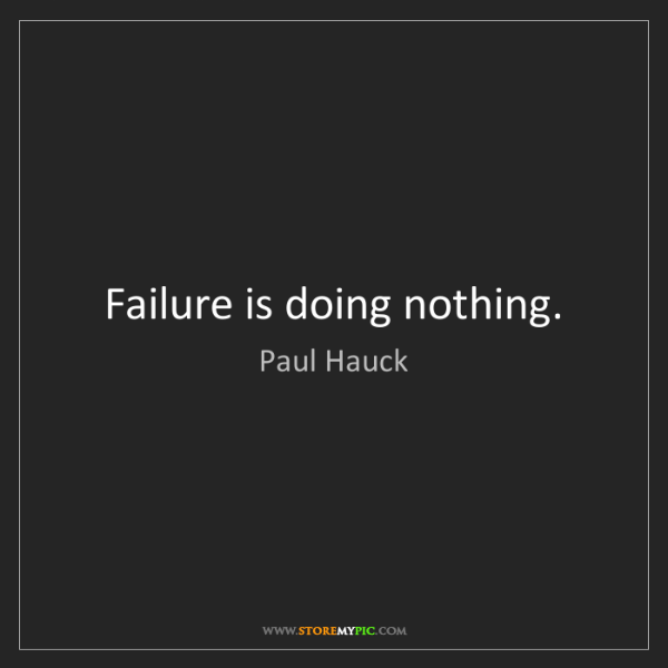 Paul Hauck: Failure is doing nothing.