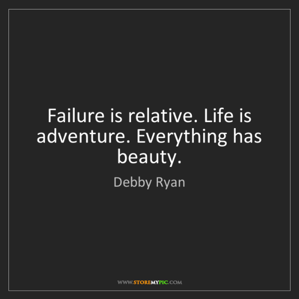 Debby Ryan: Failure is relative. Life is adventure. Everything has...