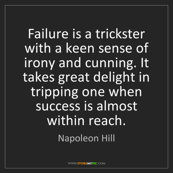Napoleon Hill: Failure is a trickster with a keen sense of irony and...