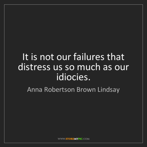 Anna Robertson Brown Lindsay: It is not our failures that distress us so much as our...