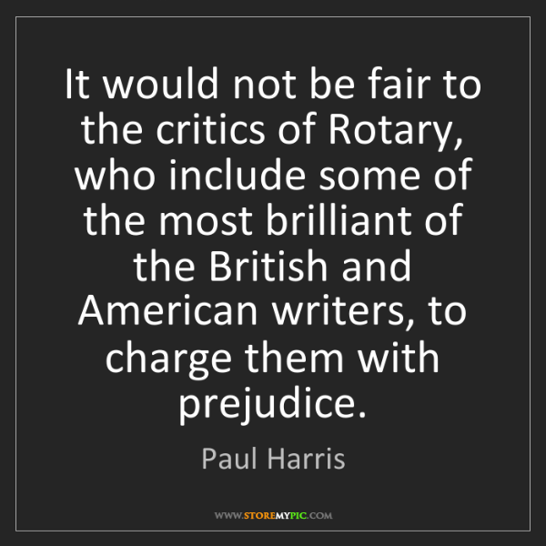 Paul Harris: It would not be fair to the critics of Rotary, who include...