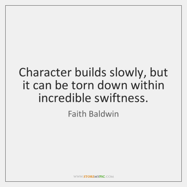 Character builds slowly, but it can be torn down within incredible swiftness.