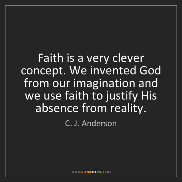 C. J. Anderson: Faith is a very clever concept. We invented God from...