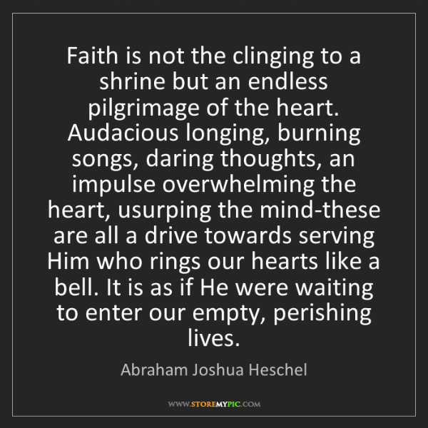 Abraham Joshua Heschel: Faith is not the clinging to a shrine but an endless...