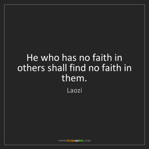 Laozi: He who has no faith in others shall find no faith in...