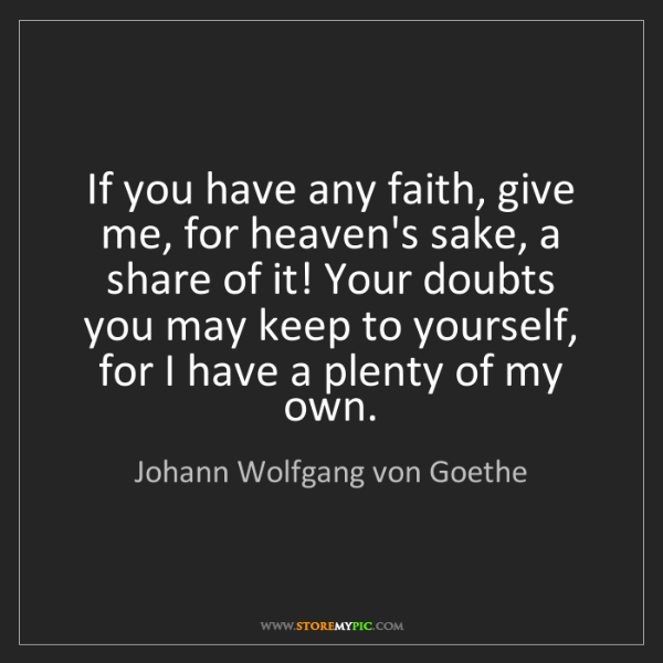 Johann Wolfgang von Goethe: If you have any faith, give me, for heaven's sake, a...