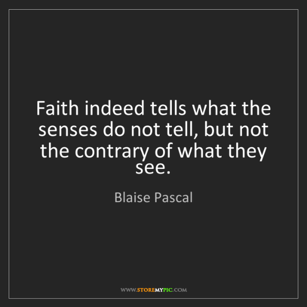 Blaise Pascal: Faith indeed tells what the senses do not tell, but not...