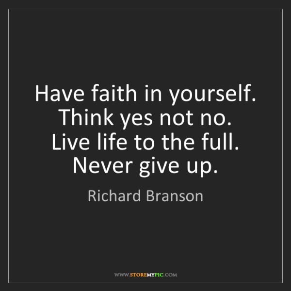 Richard Branson: Have faith in yourself.   Think yes not no.   Live life...