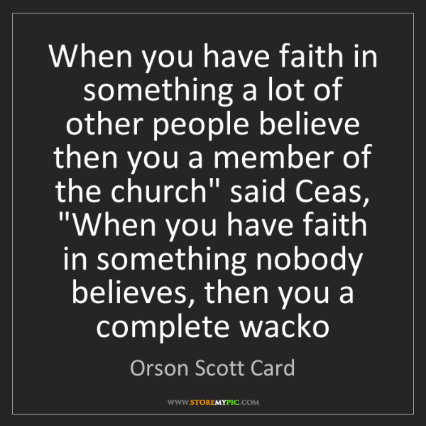 Orson Scott Card: When you have faith in something a lot of other people...