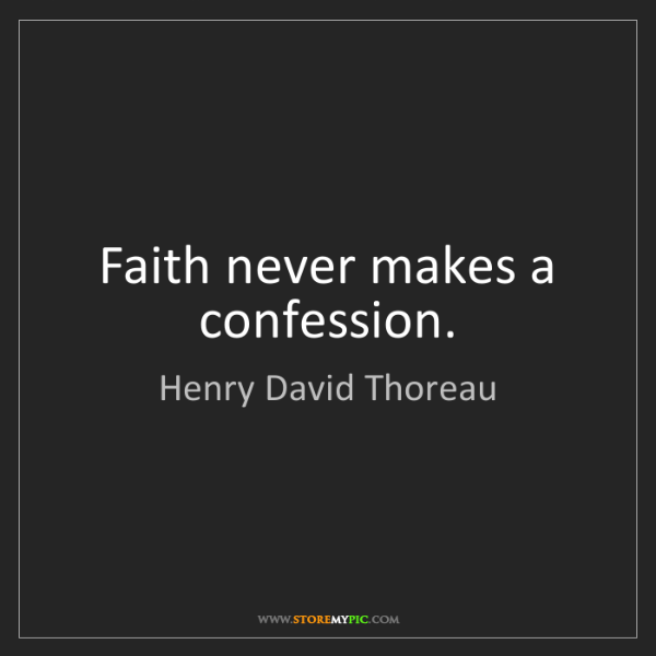 Henry David Thoreau: Faith never makes a confession.