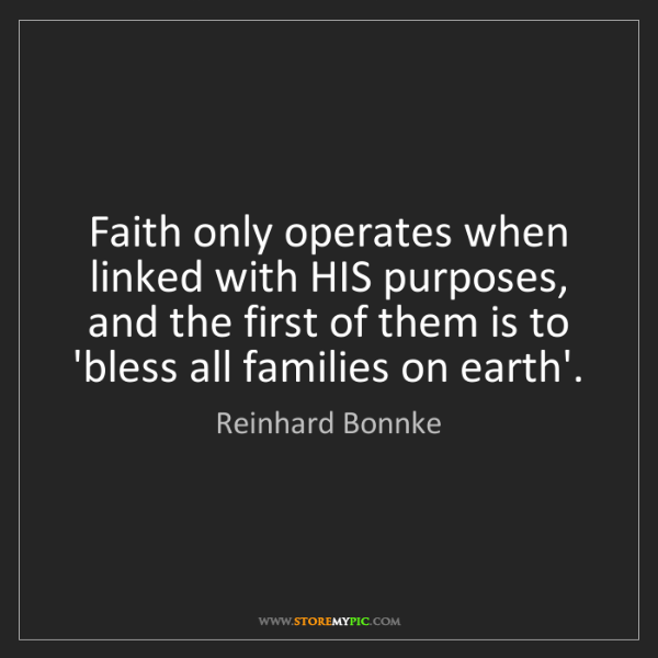 Reinhard Bonnke: Faith only operates when linked with HIS purposes, and...