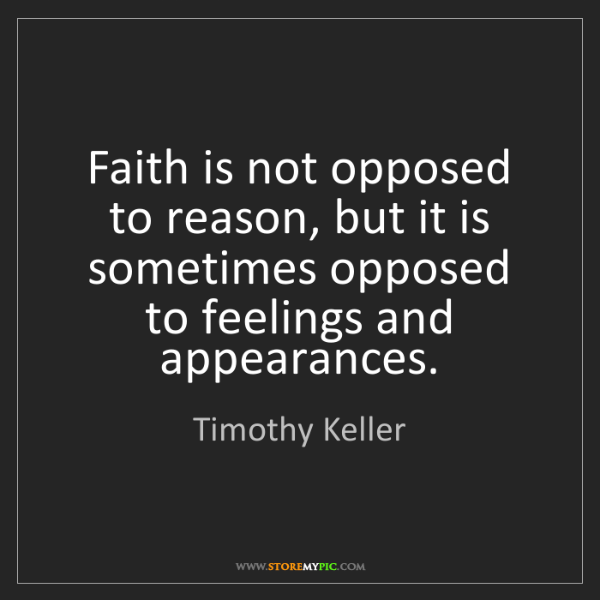 Timothy Keller: Faith is not opposed to reason, but it is sometimes opposed...
