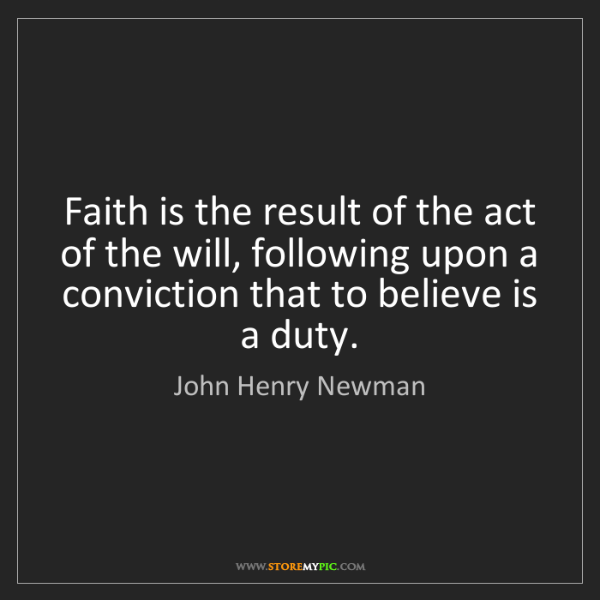 John Henry Newman: Faith is the result of the act of the will, following...