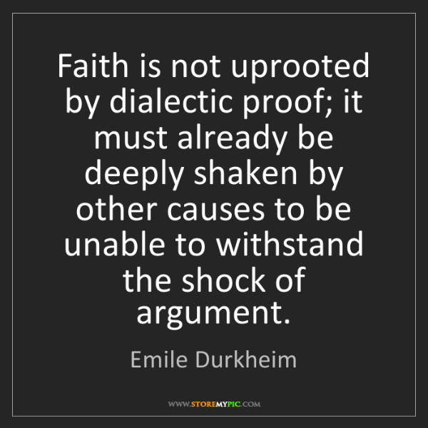 Emile Durkheim: Faith is not uprooted by dialectic proof; it must already...