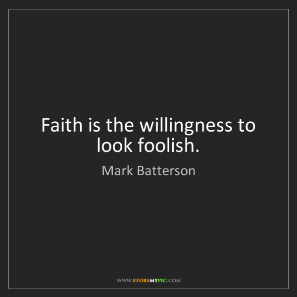 Mark Batterson: Faith is the willingness to look foolish.
