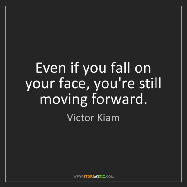 Victor Kiam: Even if you fall on your face, you're still moving forward.