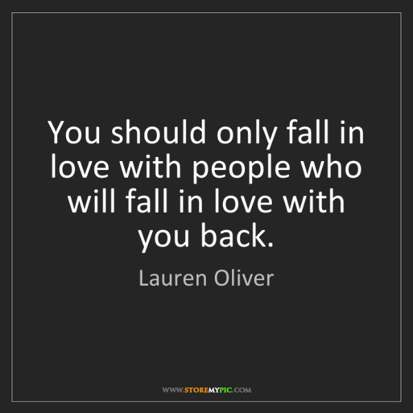 Lauren Oliver: You should only fall in love with people who will fall...