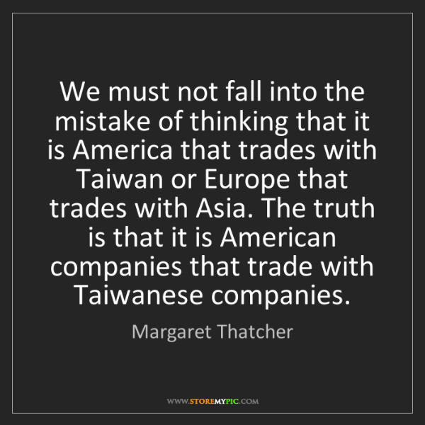 Margaret Thatcher: We must not fall into the mistake of thinking that it...