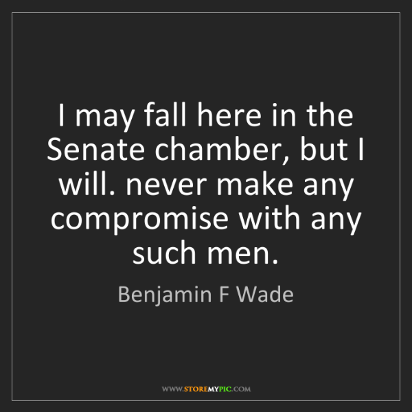 Benjamin F Wade: I may fall here in the Senate chamber, but I will. never...
