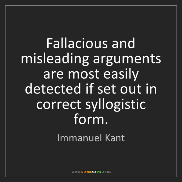 Immanuel Kant: Fallacious and misleading arguments are most easily detected...