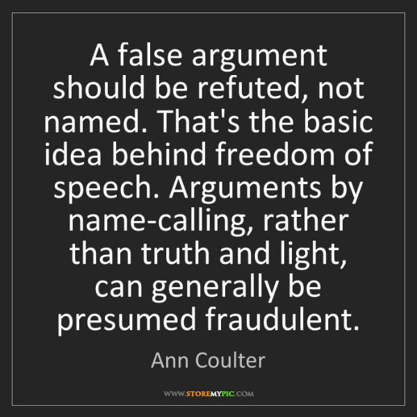 Ann Coulter: A false argument should be refuted, not named. That's...