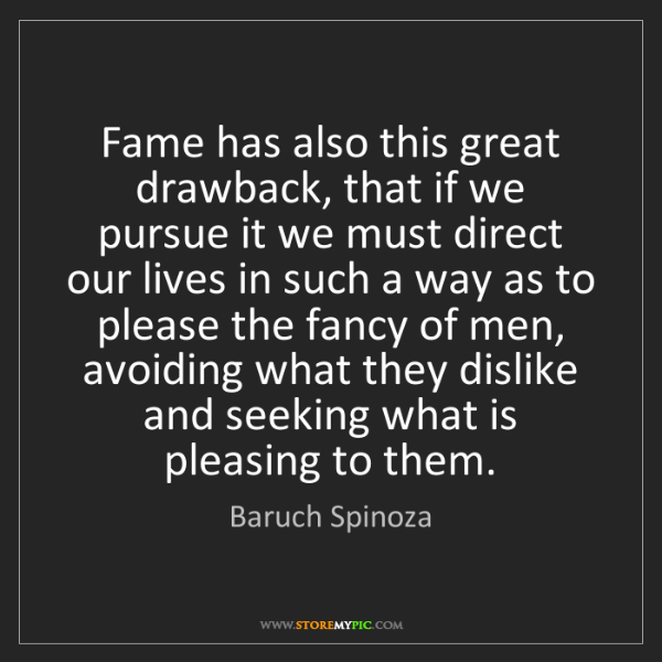 Baruch Spinoza: Fame has also this great drawback, that if we pursue...