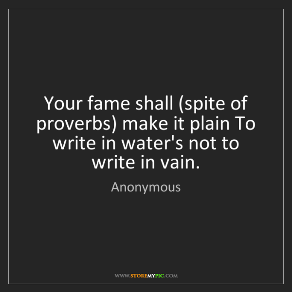 Anonymous: Your fame shall (spite of proverbs) make it plain To...