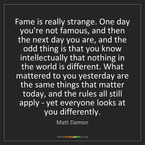 Matt Damon: Fame is really strange. One day you're not famous, and...