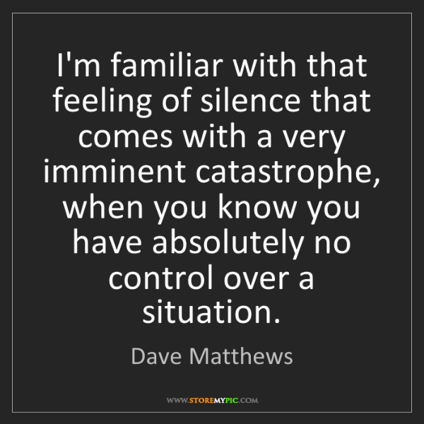 Dave Matthews: I'm familiar with that feeling of silence that comes...