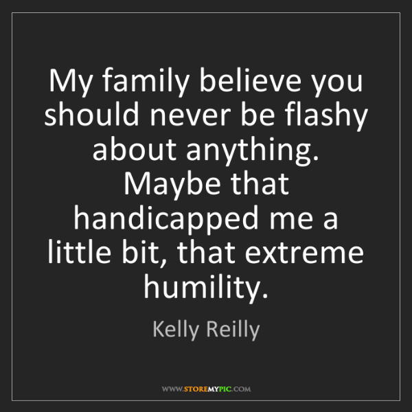 Kelly Reilly: My family believe you should never be flashy about anything....