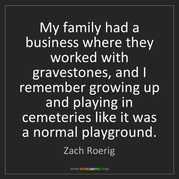 Zach Roerig: My family had a business where they worked with gravestones,...