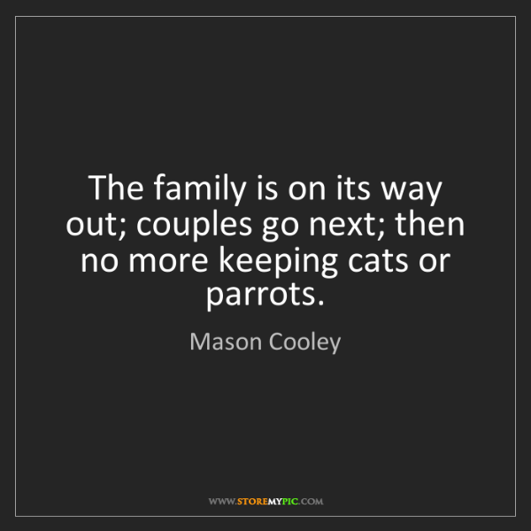 Mason Cooley: The family is on its way out; couples go next; then no...