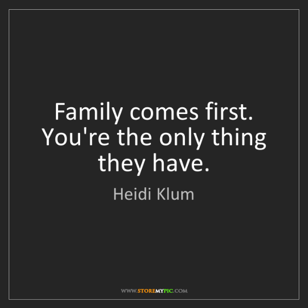 Heidi Klum: Family comes first. You're the only thing they have.