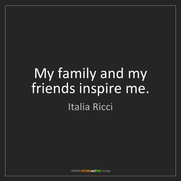 Italia Ricci: My family and my friends inspire me.