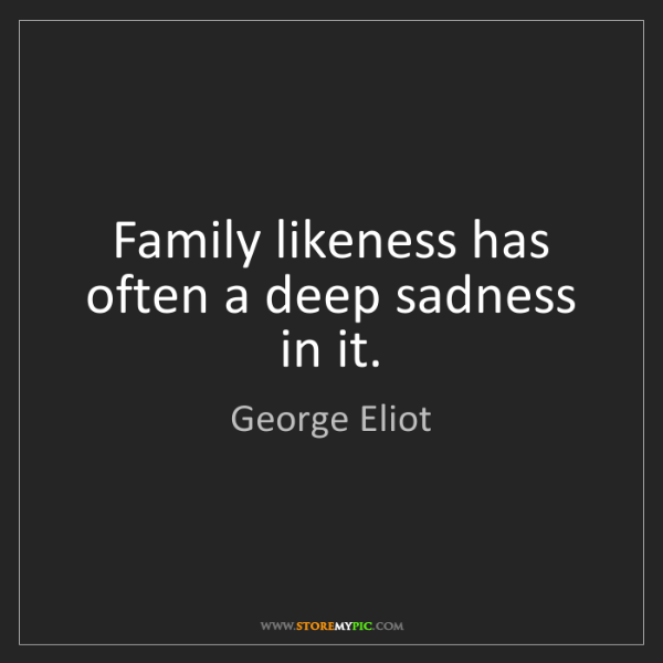 George Eliot: Family likeness has often a deep sadness in it.