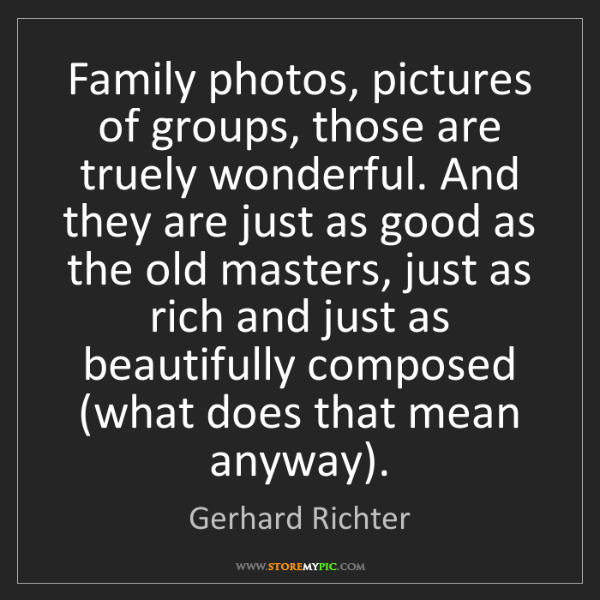 Gerhard Richter: Family photos, pictures of groups, those are truely wonderful....