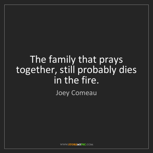 Joey Comeau: The family that prays together, still probably dies in...