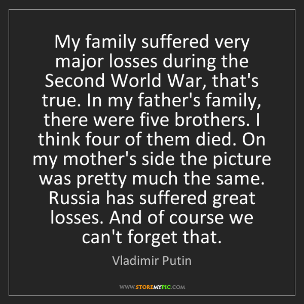 Vladimir Putin: My family suffered very major losses during the Second...