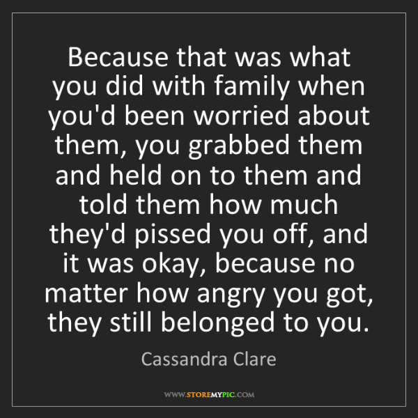 Cassandra Clare: Because that was what you did with family when you'd...