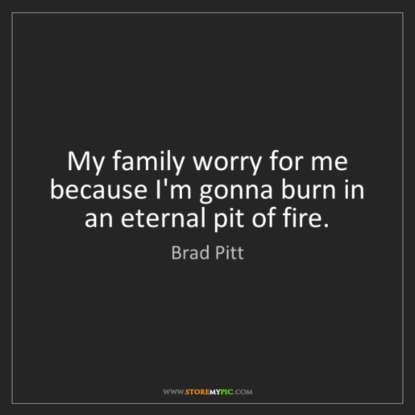 Brad Pitt: My family worry for me because I'm gonna burn in an eternal...