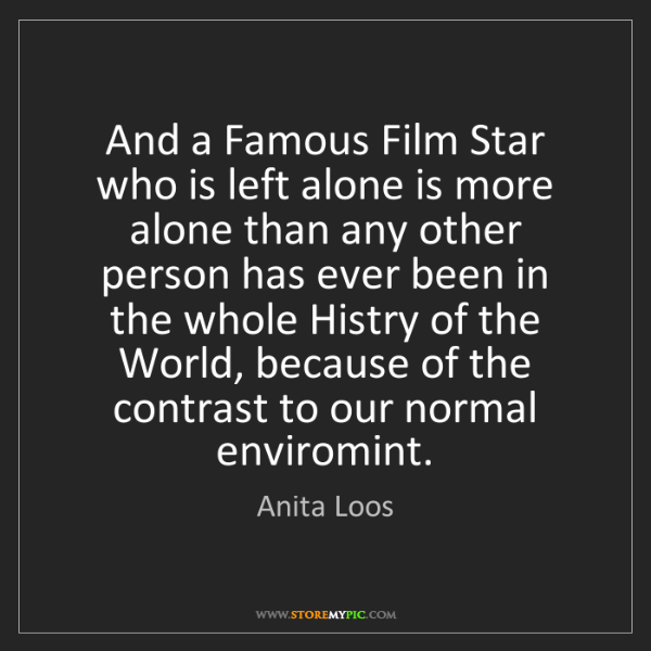 Anita Loos: And a Famous Film Star who is left alone is more alone...