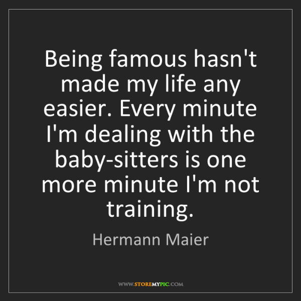 Hermann Maier: Being famous hasn't made my life any easier. Every minute...