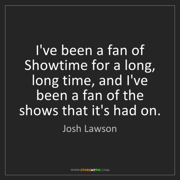 Josh Lawson: I've been a fan of Showtime for a long, long time, and...