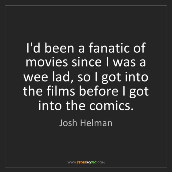 Josh Helman: I'd been a fanatic of movies since I was a wee lad, so...
