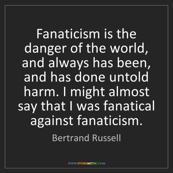 Bertrand Russell: Fanaticism is the danger of the world, and always has...
