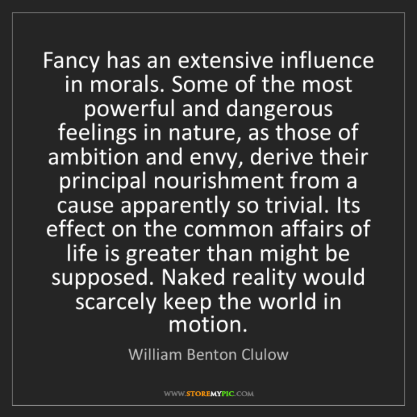 William Benton Clulow: Fancy has an extensive influence in morals. Some of the...